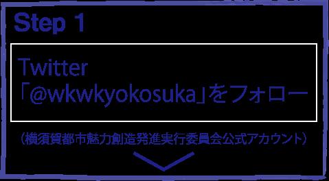 step1 Twitterで横須賀都市魅力創造発進実行委員会公式アカウント「@wkwkyokosuka」をフォローしてください。
